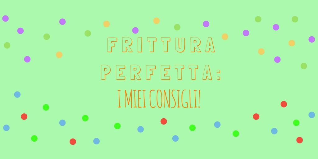 FRITTURA PERFETTA: i miei consigli!