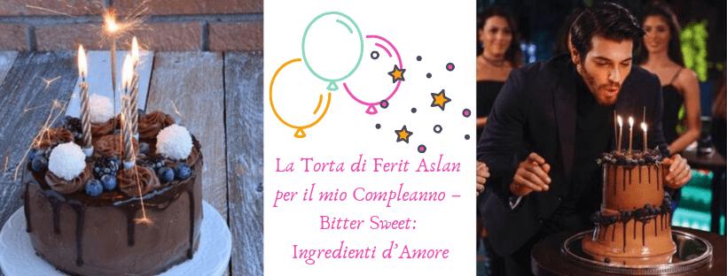 La Torta di Ferit Aslan per il mio Compleanno – Bitter Sweet: Ingredienti d'Amore